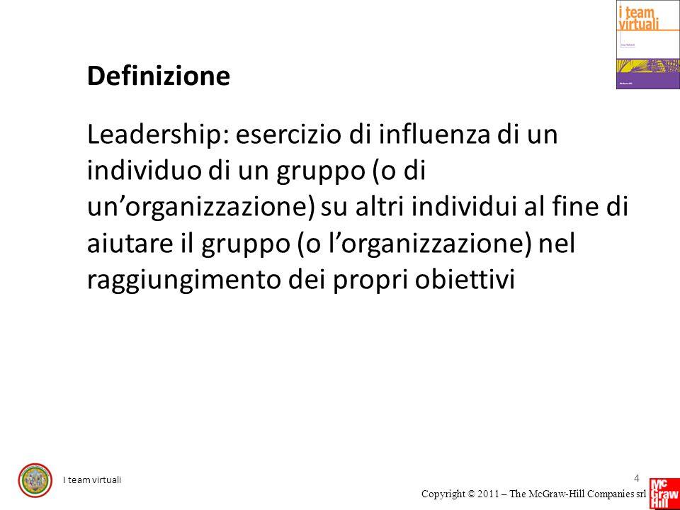 I team virtuali Copyright © 2011 – The McGraw-Hill Companies srl Definizione Leadership: esercizio di influenza di un individuo di un gruppo (o di uno
