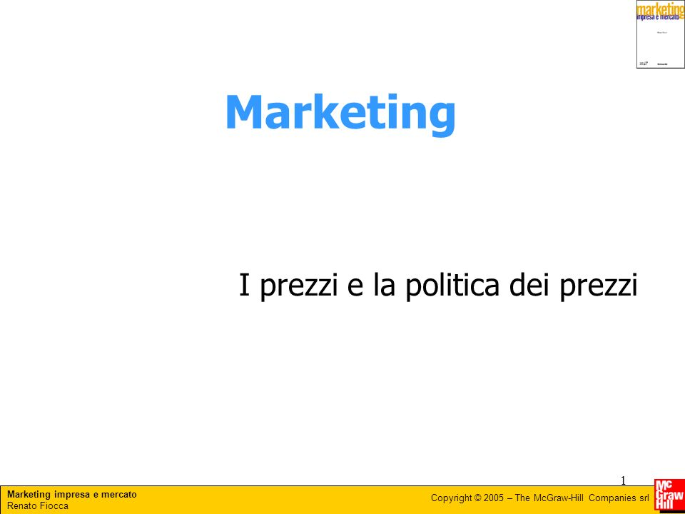 Marketing impresa e mercato Renato Fiocca Copyright © 2005 – The McGraw-Hill Companies srl 1 Marketing I prezzi e la politica dei prezzi