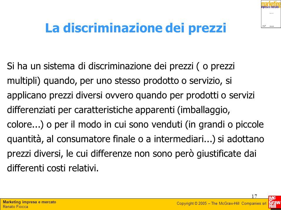 Marketing impresa e mercato Renato Fiocca Copyright © 2005 – The McGraw-Hill Companies srl 17 La discriminazione dei prezzi Si ha un sistema di discri
