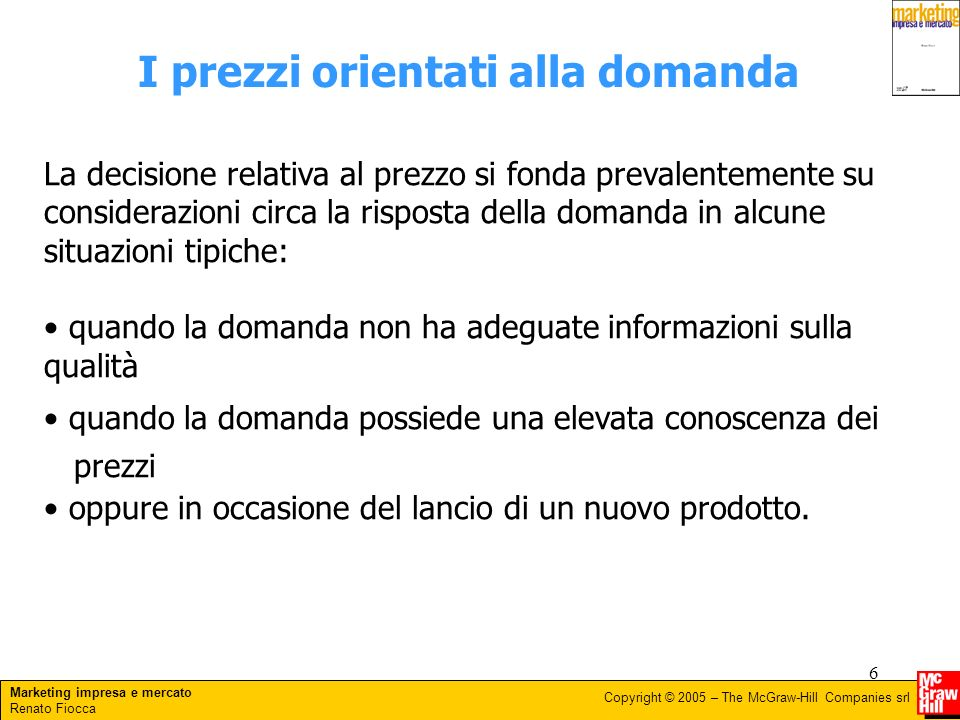 Marketing impresa e mercato Renato Fiocca Copyright © 2005 – The McGraw-Hill Companies srl 6 I prezzi orientati alla domanda La decisione relativa al