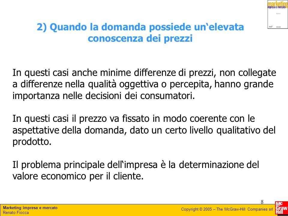 Marketing impresa e mercato Renato Fiocca Copyright © 2005 – The McGraw-Hill Companies srl 8 2) Quando la domanda possiede unelevata conoscenza dei pr