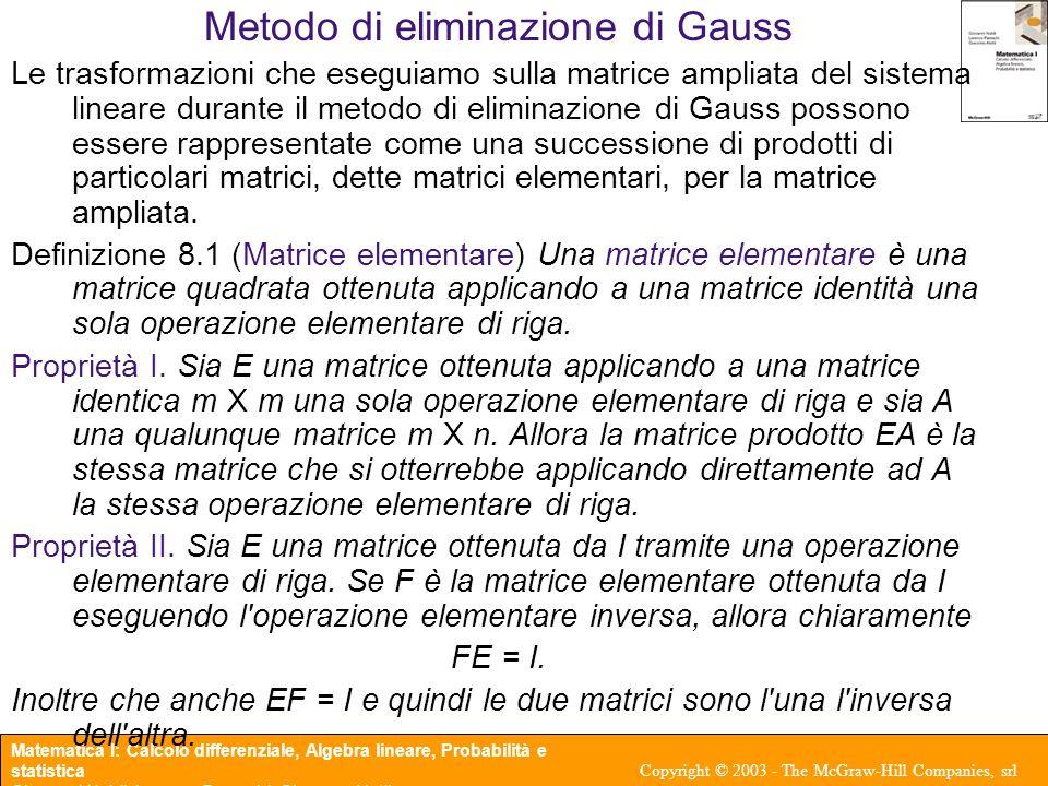 Matematica I: Calcolo differenziale, Algebra lineare, Probabilità e statistica Giovanni Naldi, Lorenzo Pareschi, Giacomo Aletti Copyright © 2003 - The McGraw-Hill Companies, srl Metodo di eliminazione di Gauss In forma matriciale l eliminazione di Gauss per una matrice quadrata A, dopo r passi fornisce una matrice triangolare superiore U avente elementi uguali a 0 o 1 sulla diagonale, E r E r-1 …E 2 E 1 A = U Se la diagonale della matrice U non presenta alcuno 0 ma solo degli 1 allora possiamo pensare di continuare ad applicare operazioni elementari di riga in modo da annullare anche tutti gli elementi sopra la diagonale della matrice U.