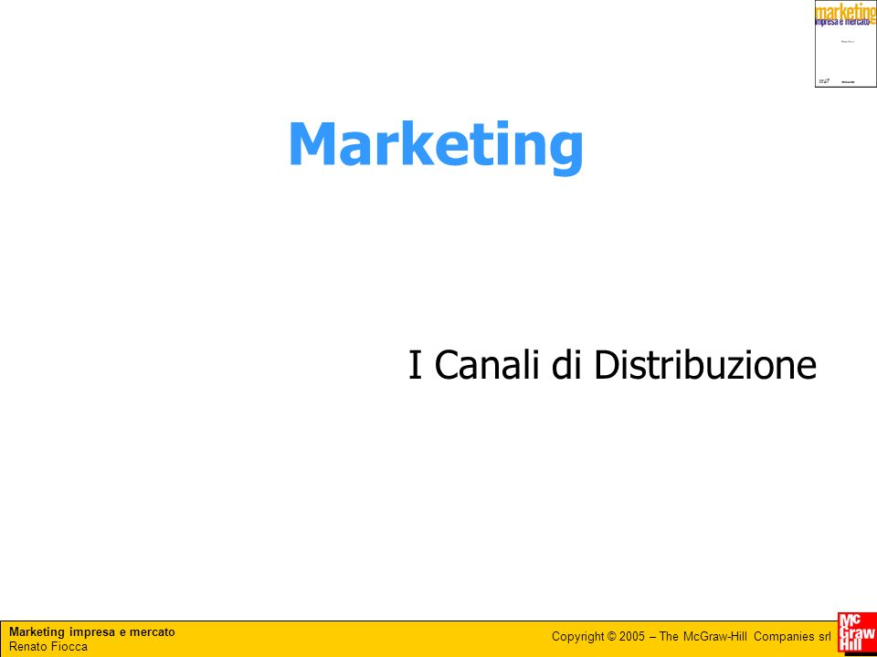 Marketing impresa e mercato Renato Fiocca Copyright © 2005 – The McGraw-Hill Companies srl Marketing I Canali di Distribuzione