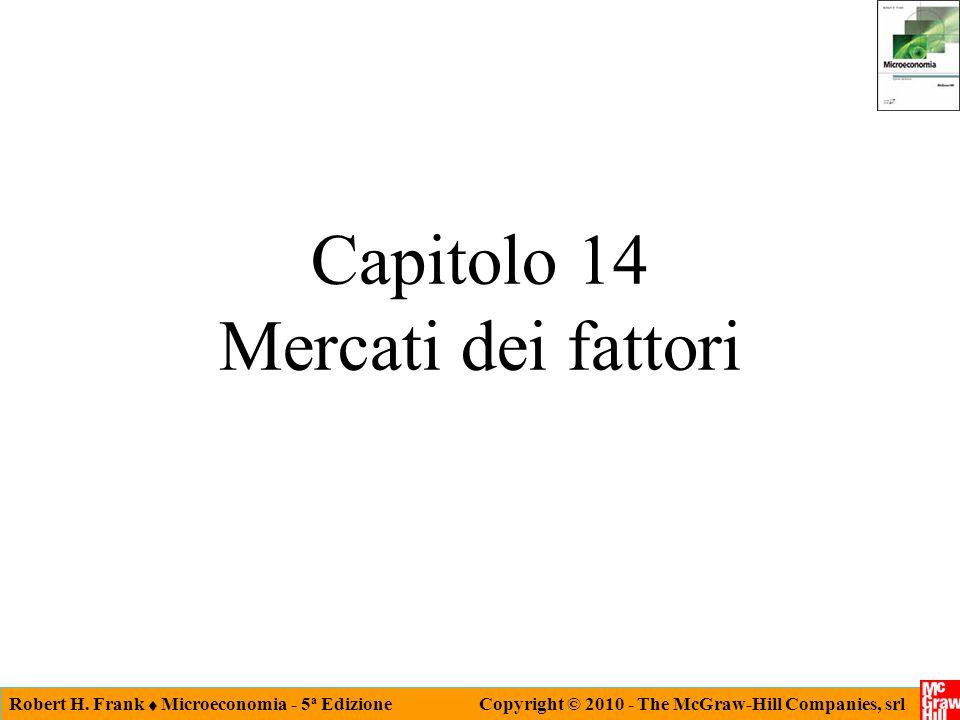 Robert H. Frank Microeconomia - 5 a Edizione Copyright © 2010 - The McGraw-Hill Companies, srl Capitolo 14 Mercati dei fattori