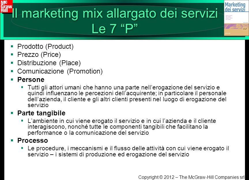 Copyright © 2012 – The McGraw-Hill Companies srl Il marketing mix allargato dei servizi Le 7 P Prodotto (Product) Prezzo (Price) Distribuzione (Place)