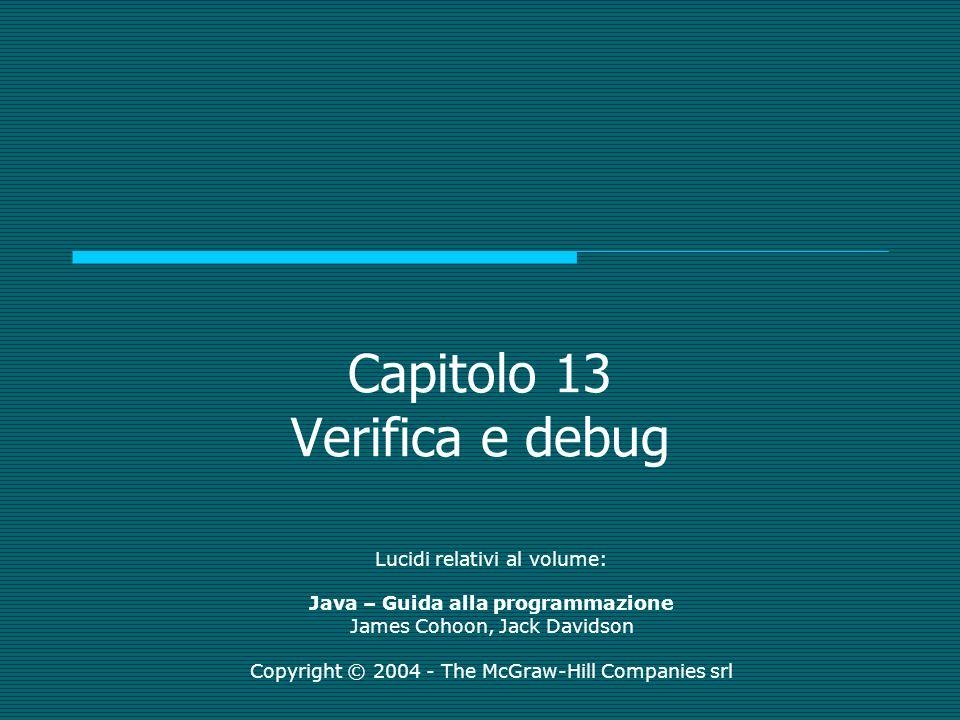 Capitolo 13 Verifica e debug Lucidi relativi al volume: Java – Guida alla programmazione James Cohoon, Jack Davidson Copyright © 2004 - The McGraw-Hill Companies srl