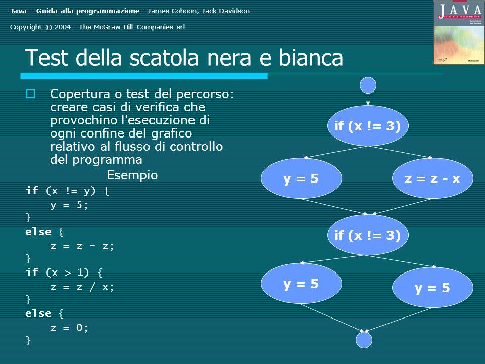 Java – Guida alla programmazione - James Cohoon, Jack Davidson Copyright © 2004 - The McGraw-Hill Companies srl Test della scatola nera e bianca Copertura o test del percorso: creare casi di verifica che provochino l esecuzione di ogni confine del grafico relativo al flusso di controllo del programma Esempio if (x != y) { y = 5; } else { z = z - z; } if (x > 1) { z = z / x; } else { z = 0; } if (x != 3) y = 5z = z - x if (x != 3) y = 5
