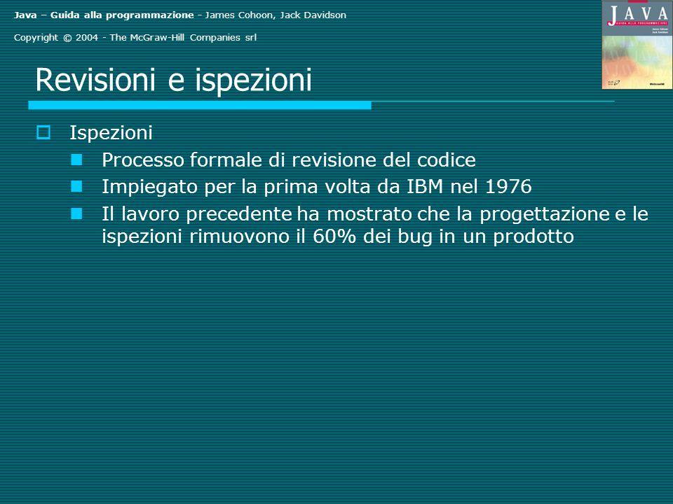 Java – Guida alla programmazione - James Cohoon, Jack Davidson Copyright © 2004 - The McGraw-Hill Companies srl Revisioni e ispezioni Ispezioni Processo formale di revisione del codice Impiegato per la prima volta da IBM nel 1976 Il lavoro precedente ha mostrato che la progettazione e le ispezioni rimuovono il 60% dei bug in un prodotto