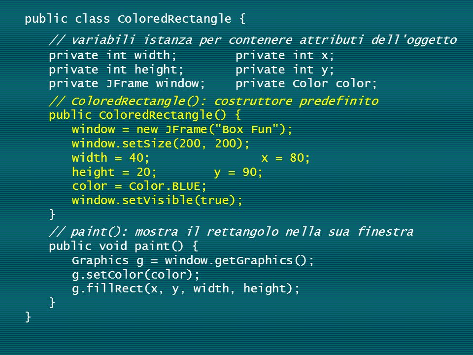 public class ColoredRectangle { // variabili istanza per contenere attributi dell oggetto private int width; private int x; private int height; private int y; private JFrame window; private Color color; // ColoredRectangle(): costruttore predefinito public ColoredRectangle() { window = new JFrame( Box Fun ); window.setSize(200, 200); width = 40; x = 80; height = 20;y = 90; color = Color.BLUE; window.setVisible(true); } // paint(): mostra il rettangolo nella sua finestra public void paint() { Graphics g = window.getGraphics(); g.setColor(color); g.fillRect(x, y, width, height); }
