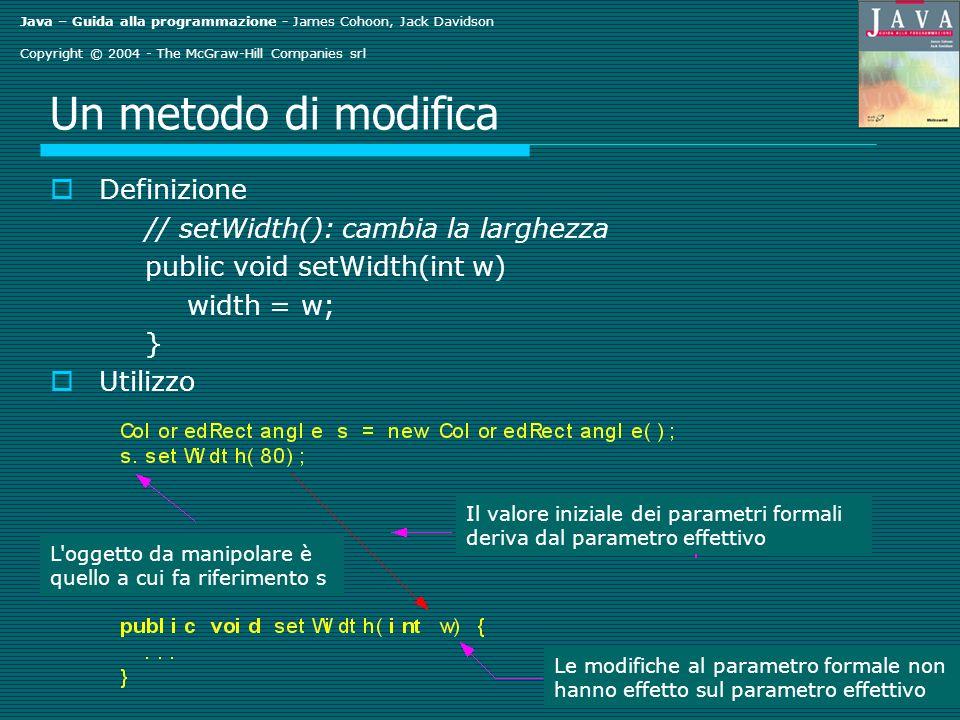 Java – Guida alla programmazione - James Cohoon, Jack Davidson Copyright © 2004 - The McGraw-Hill Companies srl Un metodo di modifica Definizione // setWidth(): cambia la larghezza public void setWidth(int w) width = w; } Utilizzo Il valore iniziale dei parametri formali deriva dal parametro effettivo Le modifiche al parametro formale non hanno effetto sul parametro effettivo L oggetto da manipolare è quello a cui fa riferimento s