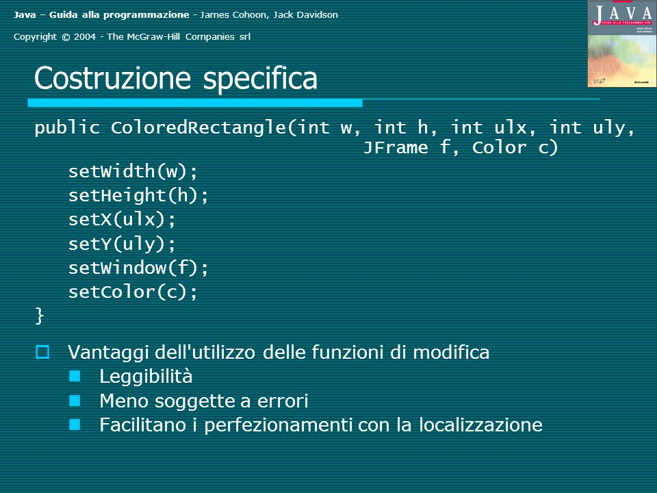 Java – Guida alla programmazione - James Cohoon, Jack Davidson Copyright © 2004 - The McGraw-Hill Companies srl Vedere doppio import java.io.*; import java.awt.*; public class SeeingDouble public static void main(String[] args) throws IOException ColoredRectangle r = new ColoredRectangle(); System.out.println( Enter when ready ); System.in.read(); r.paint(); r.setY(50); r.setColor(Color.RED); r.paint(); }