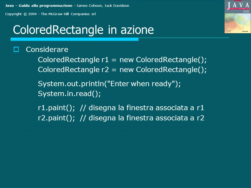 Java – Guida alla programmazione - James Cohoon, Jack Davidson Copyright © 2004 - The McGraw-Hill Companies srl ColoredRectangle in azione Considerare ColoredRectangle r1 = new ColoredRectangle(); ColoredRectangle r2 = new ColoredRectangle(); System.out.println( Enter when ready ); System.in.read(); r1.paint(); // disegna la finestra associata a r1 r2.paint(); // disegna la finestra associata a r2