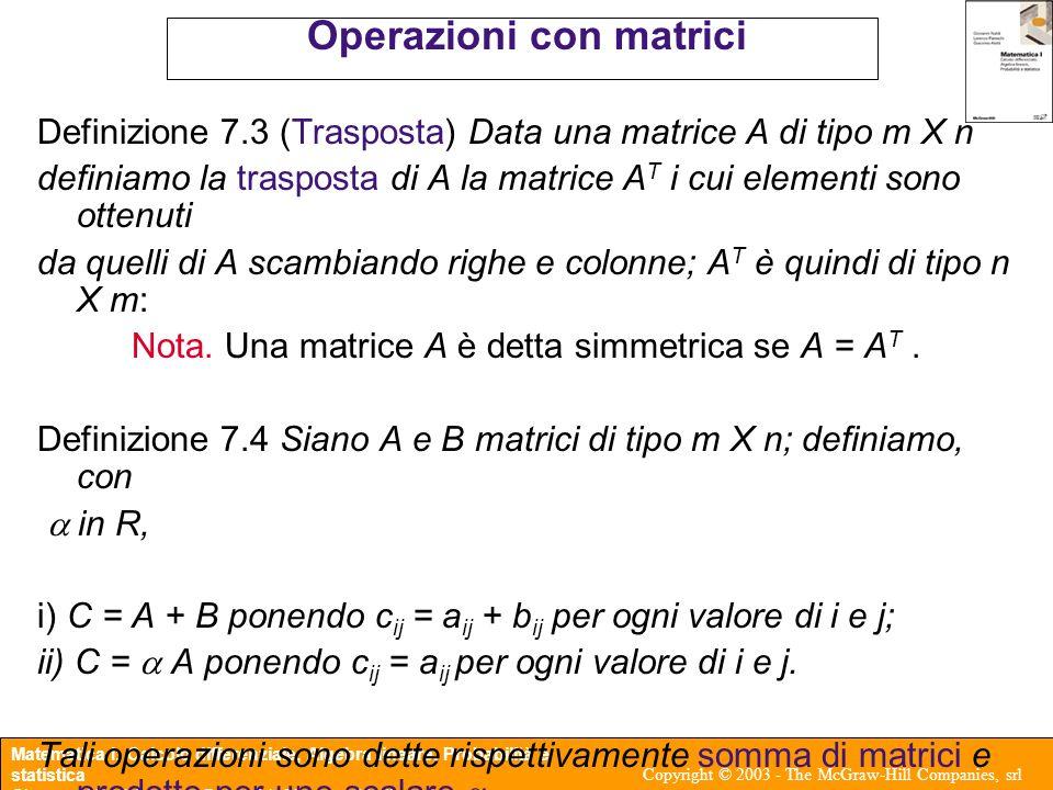 Matematica I: Calcolo differenziale, Algebra lineare, Probabilità e statistica Giovanni Naldi, Lorenzo Pareschi, Giacomo Aletti Copyright © 2003 - The McGraw-Hill Companies, srl Operazioni con matrici Definizione 7.5 (Prodotto righe per colonne) Sia A di tipo m X q e B di tipo q X n: Allora iii) C = AB ha dimensione m X n e si ottiene ponendo per ogni valore di i e j.