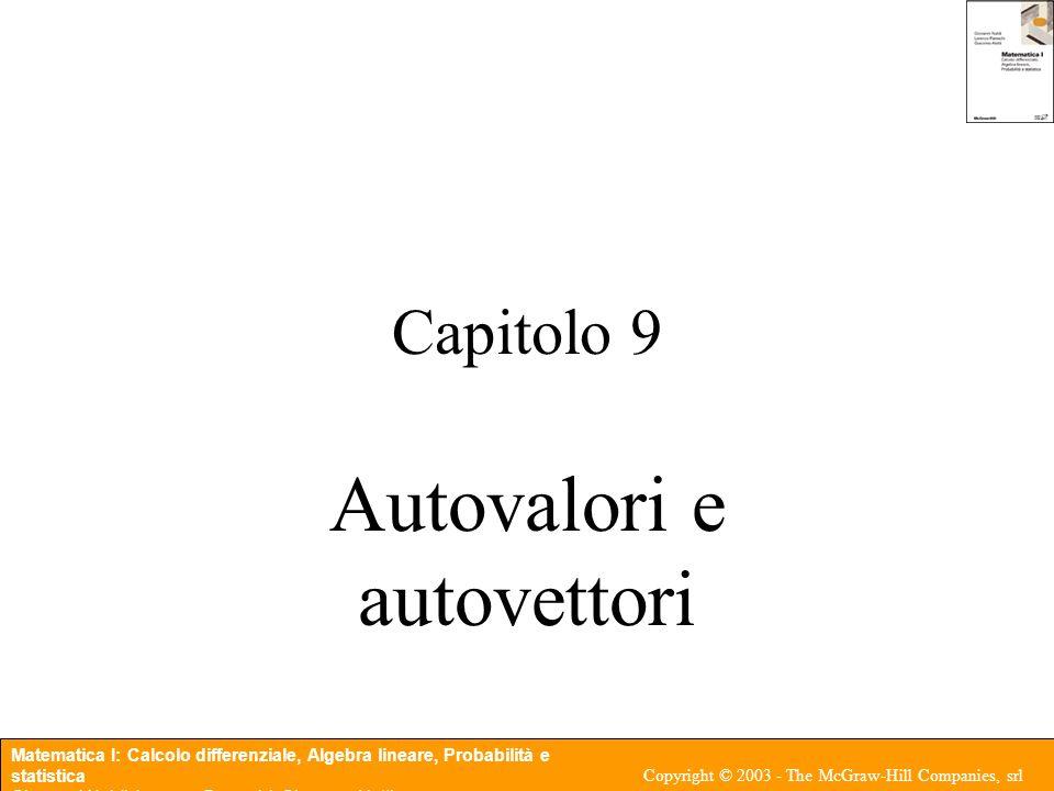 Matematica I: Calcolo differenziale, Algebra lineare, Probabilità e statistica Giovanni Naldi, Lorenzo Pareschi, Giacomo Aletti Copyright © 2003 - The McGraw-Hill Companies, srl Proposizione 9.3 (Autovalori di matrici 2 X 2) Nel caso di matrici 2 X 2 abbiamo quattro possibilità: i) i due autovalori sono reali distinti, corrispondenti a due autovettori linearmente indipendenti; ii) due autovalori complessi coniugati corrispondenti a due autovettori complessi coniugati; iii) un autovalore reale con molteplicit due corrispondente a un solo autovettore; iv) un autovalore reale con molteplicit due corrispondente a due autovettori linearmente indipendenti.