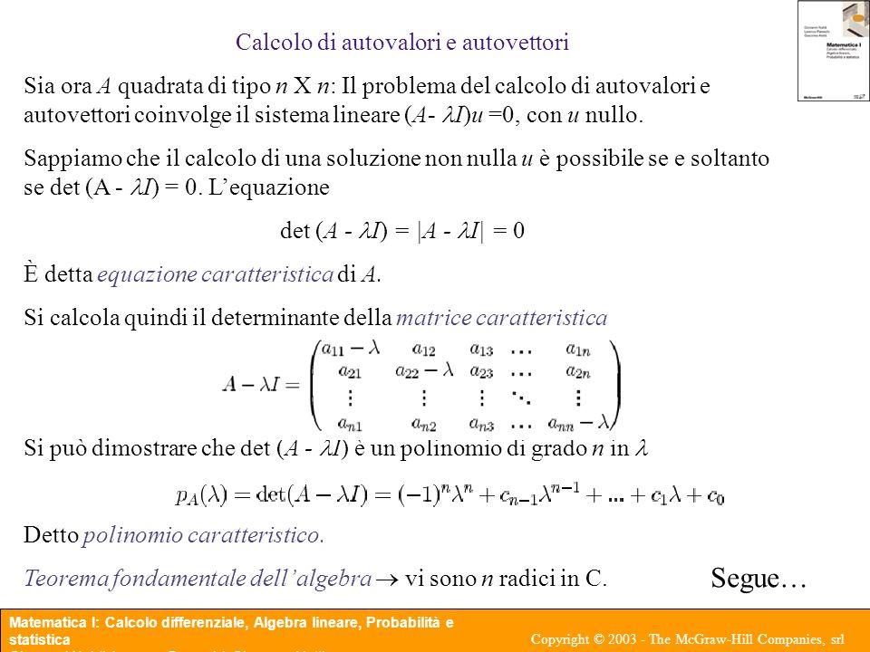 Matematica I: Calcolo differenziale, Algebra lineare, Probabilità e statistica Giovanni Naldi, Lorenzo Pareschi, Giacomo Aletti Copyright © 2003 - The McGraw-Hill Companies, srl In pratica, quindi, per calcolare autovalori e autovettori possiamo: 1.determinare le radici del polinomio caratteristico 2.Per ogni autovalore determinato al punto 1), risolvere il sistema lineare Per calcolare gli autovettori associati a.