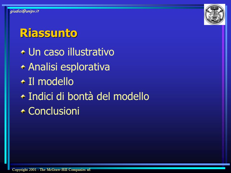 giudici@unipv.it Copyright 2001 - The McGraw-Hill Companies srl Riassunto Un caso illustrativo Analisi esplorativa Il modello Indici di bontà del mode