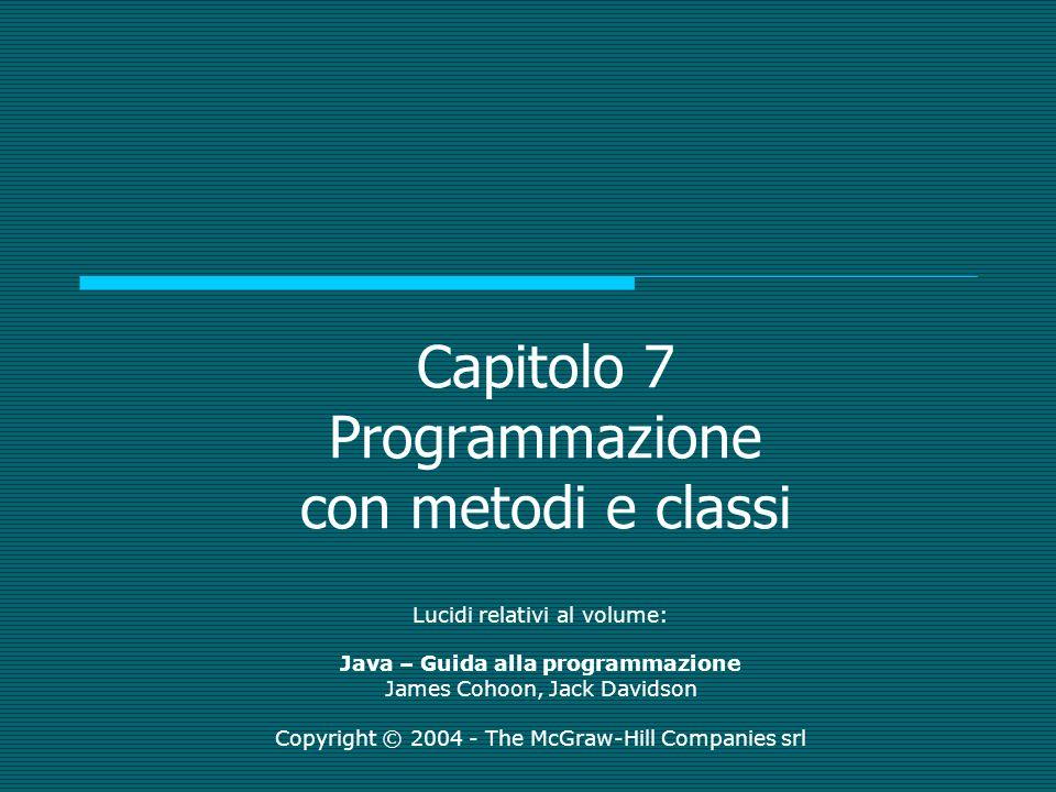 Capitolo 7 Programmazione con metodi e classi Lucidi relativi al volume: Java – Guida alla programmazione James Cohoon, Jack Davidson Copyright © 2004
