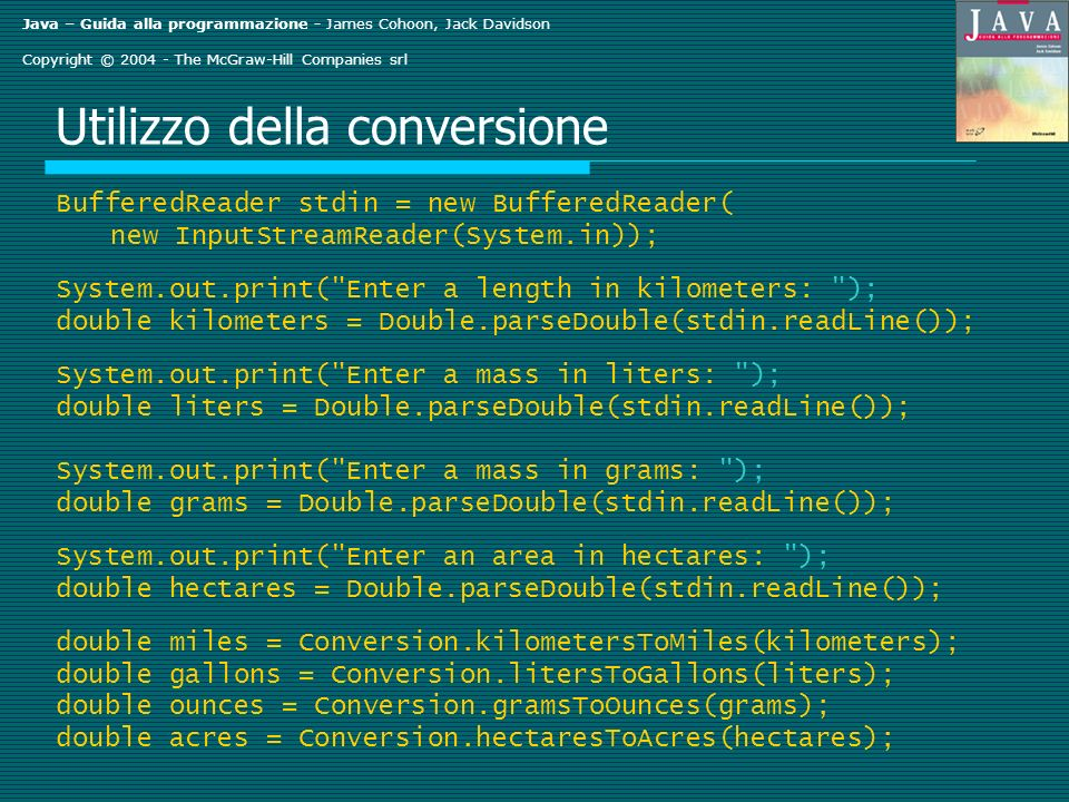 Java – Guida alla programmazione - James Cohoon, Jack Davidson Copyright © The McGraw-Hill Companies srl Utilizzo della conversione BufferedReader stdin = new BufferedReader( new InputStreamReader(System.in)); System.out.print( Enter a length in kilometers: ); double kilometers = Double.parseDouble(stdin.readLine()); System.out.print( Enter a mass in liters: ); double liters = Double.parseDouble(stdin.readLine()); System.out.print( Enter a mass in grams: ); double grams = Double.parseDouble(stdin.readLine()); System.out.print( Enter an area in hectares: ); double hectares = Double.parseDouble(stdin.readLine()); double miles = Conversion.kilometersToMiles(kilometers); double gallons = Conversion.litersToGallons(liters); double ounces = Conversion.gramsToOunces(grams); double acres = Conversion.hectaresToAcres(hectares);