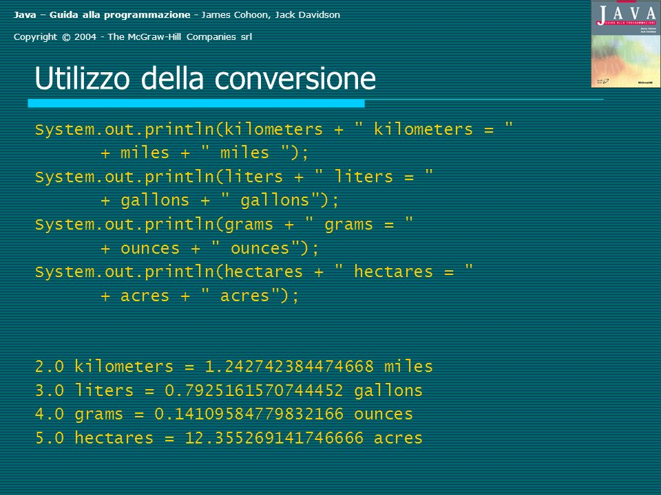 Java – Guida alla programmazione - James Cohoon, Jack Davidson Copyright © 2004 - The McGraw-Hill Companies srl Utilizzo della conversione System.out.println(kilometers + kilometers = + miles + miles ); System.out.println(liters + liters = + gallons + gallons ); System.out.println(grams + grams = + ounces + ounces ); System.out.println(hectares + hectares = + acres + acres ); 2.0 kilometers = 1.242742384474668 miles 3.0 liters = 0.7925161570744452 gallons 4.0 grams = 0.14109584779832166 ounces 5.0 hectares = 12.355269141746666 acres