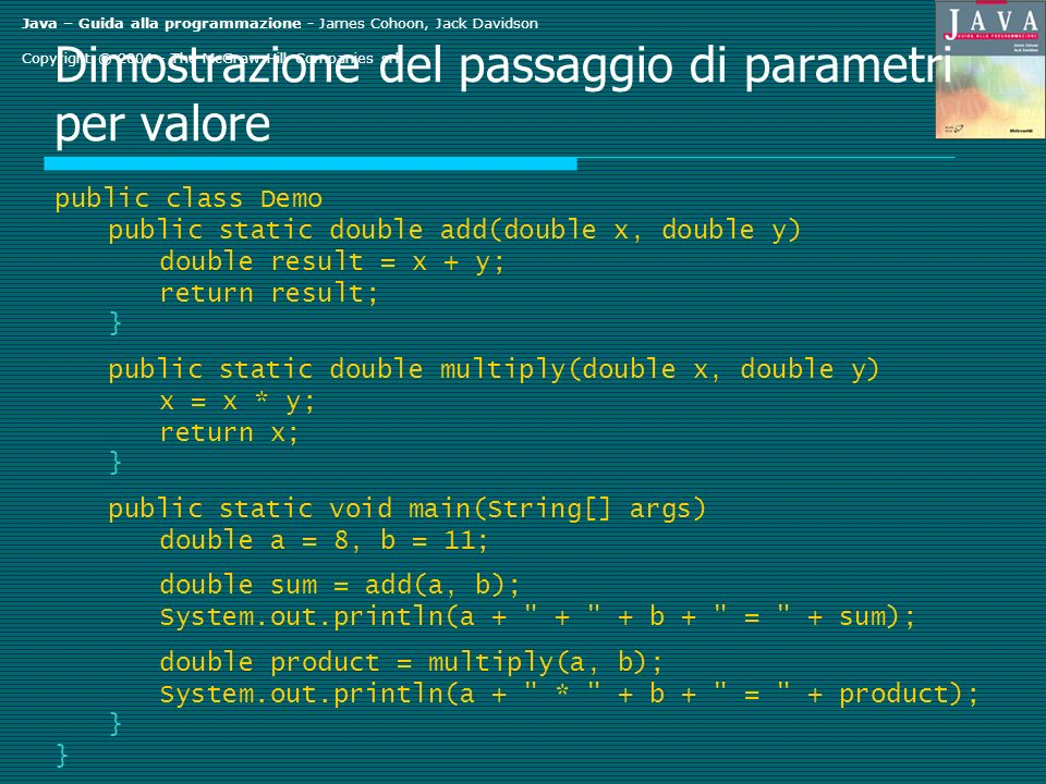 Java – Guida alla programmazione - James Cohoon, Jack Davidson Copyright © The McGraw-Hill Companies srl Dimostrazione del passaggio di parametri per valore public class Demo public static double add(double x, double y) double result = x + y; return result; } public static double multiply(double x, double y) x = x * y; return x; } public static void main(String[] args) double a = 8, b = 11; double sum = add(a, b); System.out.println(a b + = + sum); double product = multiply(a, b); System.out.println(a + * + b + = + product); }