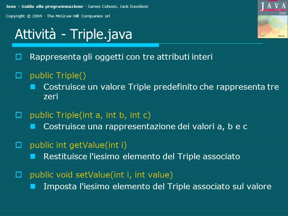 Java – Guida alla programmazione - James Cohoon, Jack Davidson Copyright © 2004 - The McGraw-Hill Companies srl Attività - Triple.java Rappresenta gli