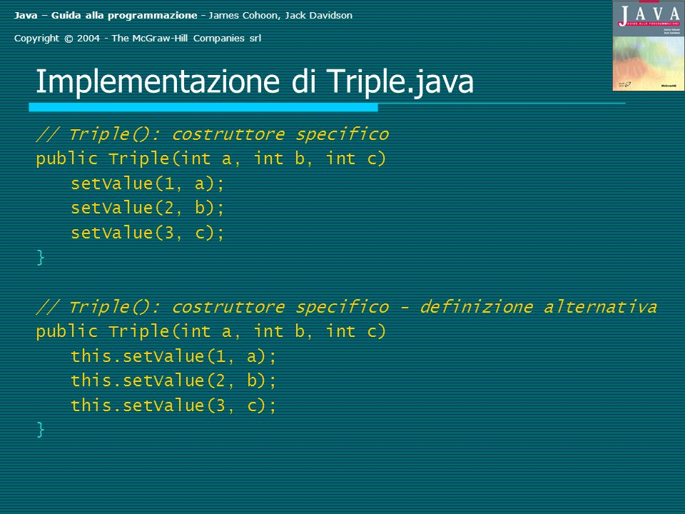Java – Guida alla programmazione - James Cohoon, Jack Davidson Copyright © 2004 - The McGraw-Hill Companies srl Implementazione di Triple.java // Triple(): costruttore specifico public Triple(int a, int b, int c) setValue(1, a); setValue(2, b); setValue(3, c); } // Triple(): costruttore specifico - definizione alternativa public Triple(int a, int b, int c) this.setValue(1, a); this.setValue(2, b); this.setValue(3, c); }