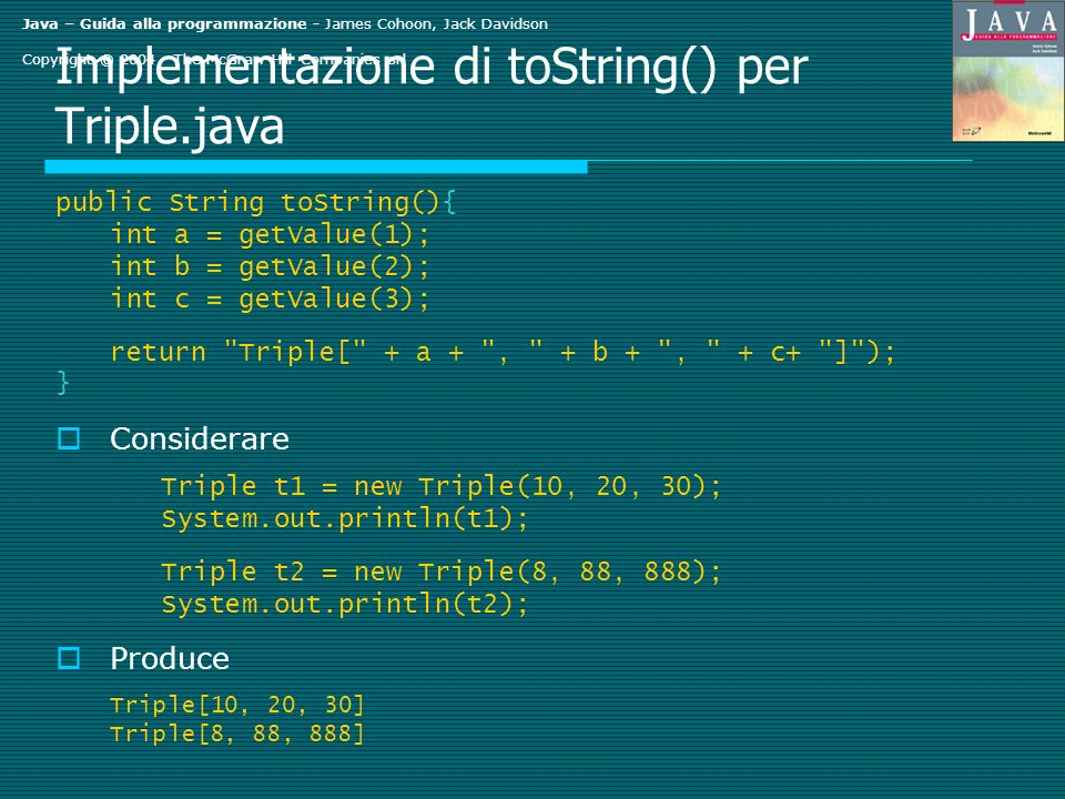 Java – Guida alla programmazione - James Cohoon, Jack Davidson Copyright © The McGraw-Hill Companies srl Implementazione di toString() per Triple.java public String toString(){ int a = getValue(1); int b = getValue(2); int c = getValue(3); return Triple[ + a + , + b + , + c+ ] ); } Considerare Triple t1 = new Triple(10, 20, 30); System.out.println(t1); Triple t2 = new Triple(8, 88, 888); System.out.println(t2); Produce Triple[10, 20, 30] Triple[8, 88, 888]