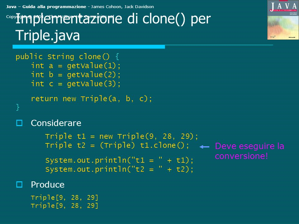 Java – Guida alla programmazione - James Cohoon, Jack Davidson Copyright © 2004 - The McGraw-Hill Companies srl Implementazione di clone() per Triple.java public String clone() { int a = getValue(1); int b = getValue(2); int c = getValue(3); return new Triple(a, b, c); } Considerare Triple t1 = new Triple(9, 28, 29); Triple t2 = (Triple) t1.clone(); System.out.println( t1 = + t1); System.out.println( t2 = + t2); Produce Triple[9, 28, 29] Deve eseguire la conversione!