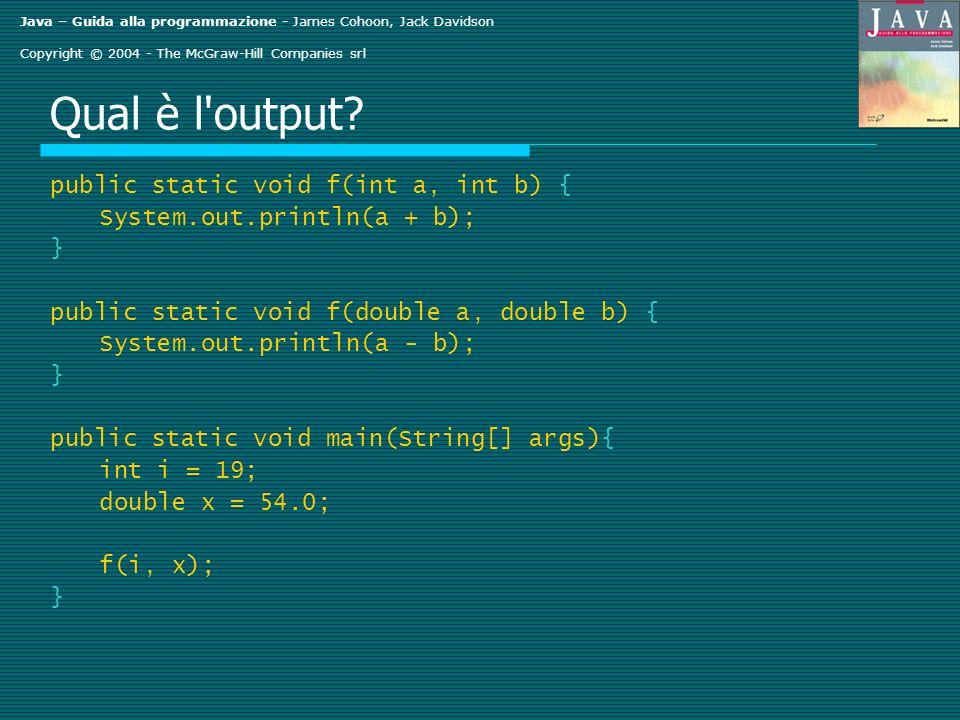 Java – Guida alla programmazione - James Cohoon, Jack Davidson Copyright © 2004 - The McGraw-Hill Companies srl Qual è l'output? public static void f(