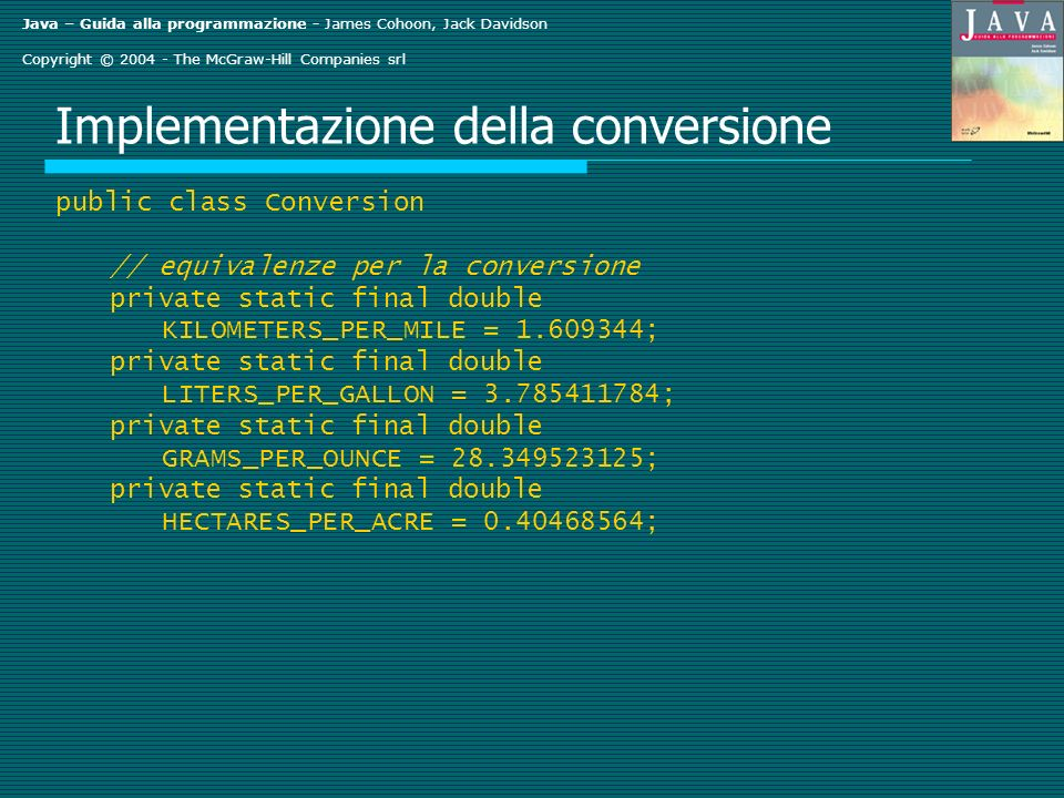 Java – Guida alla programmazione - James Cohoon, Jack Davidson Copyright © 2004 - The McGraw-Hill Companies srl Implementazione della conversione public class Conversion // equivalenze per la conversione private static final double KILOMETERS_PER_MILE = 1.609344; private static final double LITERS_PER_GALLON = 3.785411784; private static final double GRAMS_PER_OUNCE = 28.349523125; private static final double HECTARES_PER_ACRE = 0.40468564;