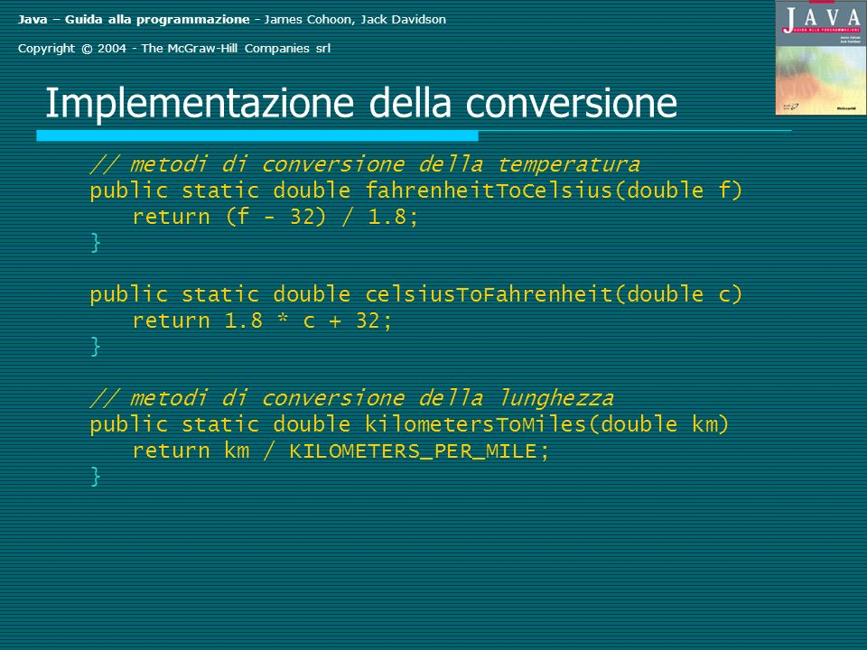 Java – Guida alla programmazione - James Cohoon, Jack Davidson Copyright © The McGraw-Hill Companies srl Implementazione della conversione // metodi di conversione della temperatura public static double fahrenheitToCelsius(double f) return (f - 32) / 1.8; } public static double celsiusToFahrenheit(double c) return 1.8 * c + 32; } // metodi di conversione della lunghezza public static double kilometersToMiles(double km) return km / KILOMETERS_PER_MILE; }