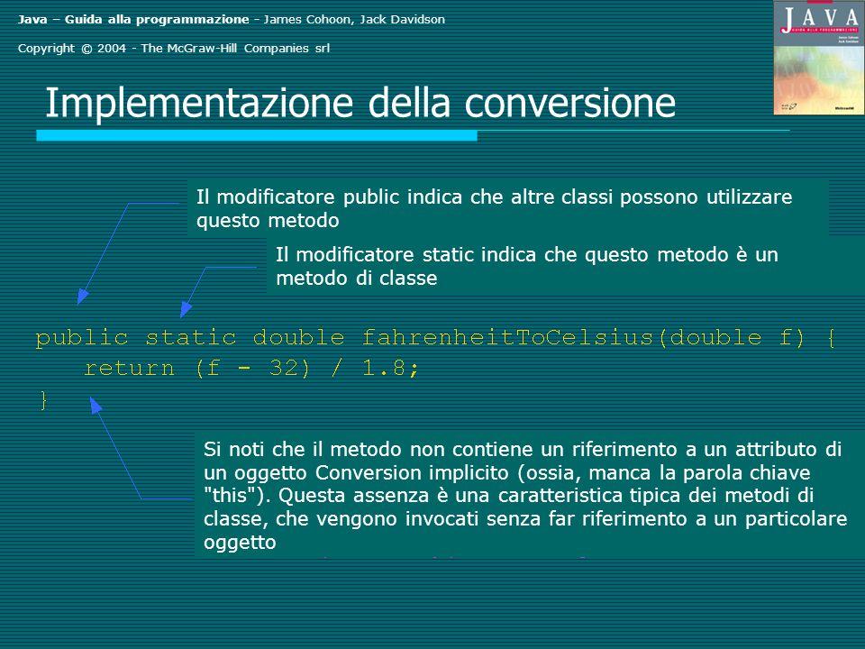 Java – Guida alla programmazione - James Cohoon, Jack Davidson Copyright © 2004 - The McGraw-Hill Companies srl Implementazione di Triple.java // Triple(): costruttore specifico public Triple(int a, int b, int c) setValue(1, a); setValue(2, b); setValue(3, c); } // Triple(): costruttore specifico - definizione alternativa public Triple(int a, int b, int c) this.setValue(1, a); this.setValue(2, b); this.setValue(3, c); }