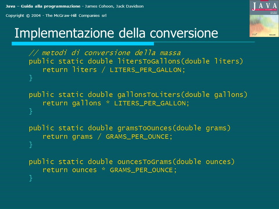 Java – Guida alla programmazione - James Cohoon, Jack Davidson Copyright © 2004 - The McGraw-Hill Companies srl Implementazione della conversione // metodi di conversione della massa public static double litersToGallons(double liters) return liters / LITERS_PER_GALLON; } public static double gallonsToLiters(double gallons) return gallons * LITERS_PER_GALLON; } public static double gramsToOunces(double grams) return grams / GRAMS_PER_OUNCE; } public static double ouncesToGrams(double ounces) return ounces * GRAMS_PER_OUNCE; }