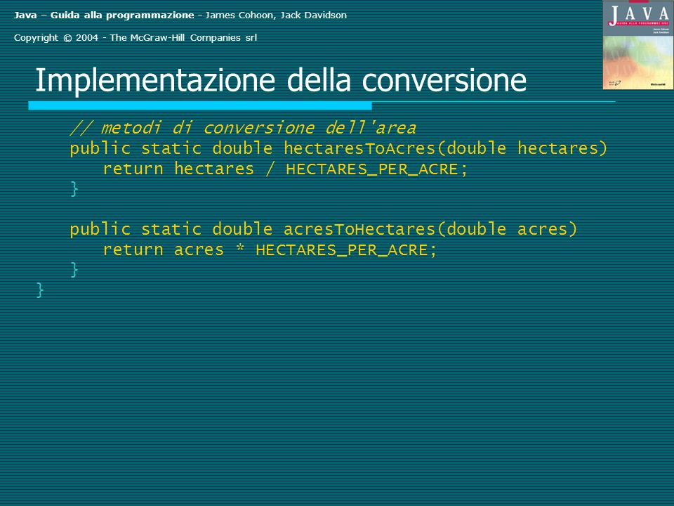 Java – Guida alla programmazione - James Cohoon, Jack Davidson Copyright © 2004 - The McGraw-Hill Companies srl Implementazione della conversione // metodi di conversione dell area public static double hectaresToAcres(double hectares) return hectares / HECTARES_PER_ACRE; } public static double acresToHectares(double acres) return acres * HECTARES_PER_ACRE; }