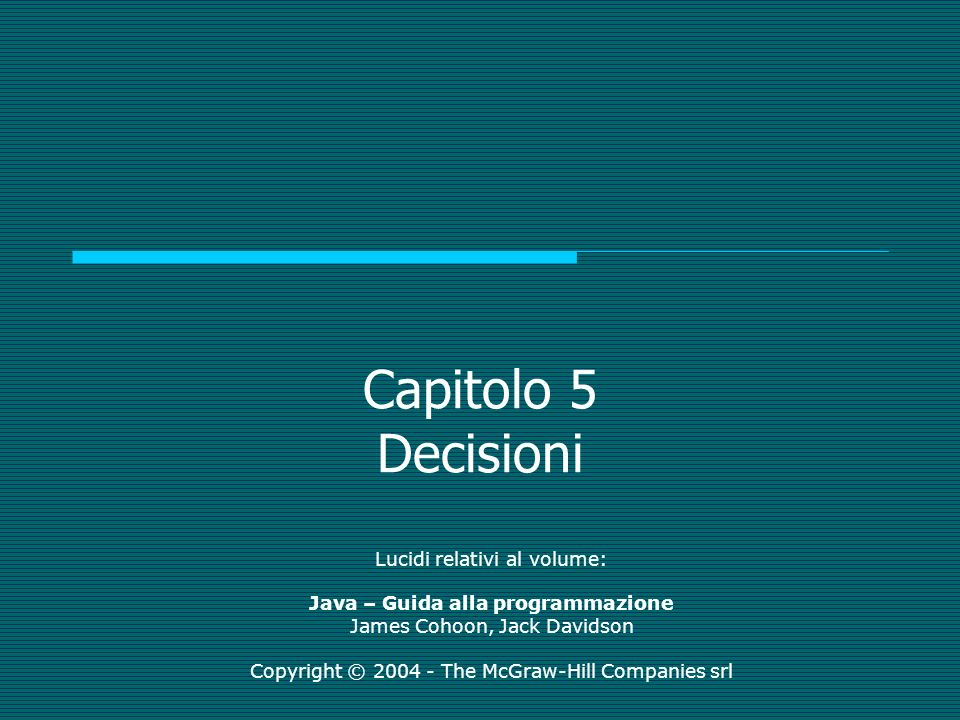 Capitolo 5 Decisioni Lucidi relativi al volume: Java – Guida alla programmazione James Cohoon, Jack Davidson Copyright © 2004 - The McGraw-Hill Companies srl