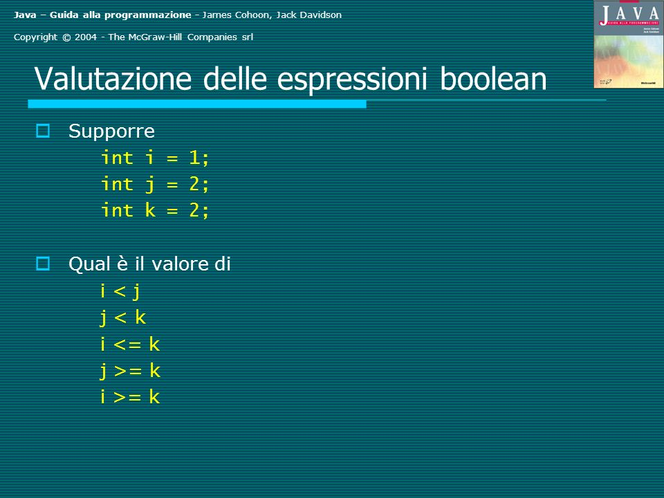 Java – Guida alla programmazione - James Cohoon, Jack Davidson Copyright © 2004 - The McGraw-Hill Companies srl Valutazione delle espressioni boolean Supporre int i = 1; int j = 2; int k = 2; Qual è il valore di i < j j < k i <= k j >= k i >= k