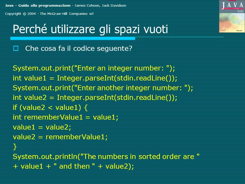 Java – Guida alla programmazione - James Cohoon, Jack Davidson Copyright © 2004 - The McGraw-Hill Companies srl Perché utilizzare gli spazi vuoti Che cosa fa il codice seguente.