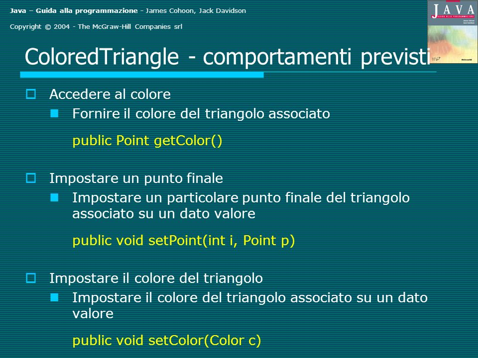 Java – Guida alla programmazione - James Cohoon, Jack Davidson Copyright © 2004 - The McGraw-Hill Companies srl ColoredTriangle - comportamenti previsti Accedere al colore Fornire il colore del triangolo associato public Point getColor() Impostare un punto finale Impostare un particolare punto finale del triangolo associato su un dato valore public void setPoint(int i, Point p) Impostare il colore del triangolo Impostare il colore del triangolo associato su un dato valore public void setColor(Color c)
