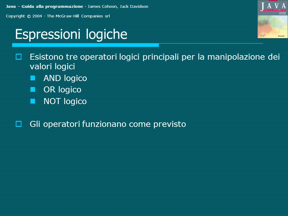 Java – Guida alla programmazione - James Cohoon, Jack Davidson Copyright © 2004 - The McGraw-Hill Companies srl Ordinamento di due valori System.out.print( Enter an integer number: ); int value1 = Integer.parseInt(stdin.readLine()); System.out.print( Enter another integer number: ); int value2 = Integer.parseInt(stdin.readLine()); // riorganizza i numeri, se necessario if (value2 < value1) { // i valori non sono ordinati int rememberValue1 = value1; value1 = value2; value2 = rememberValue1; } // visualizza i valori System.out.println( The numbers in sorted order are + value1 + and then + value2); Che cosa accade se l utente inserisce 11 e 28.