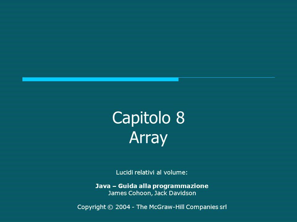Java – Guida alla programmazione - James Cohoon, Jack Davidson Copyright © 2004 - The McGraw-Hill Companies srl Esempio Segmento for (int r = 0; r < m.length; ++r) { for (int c = 0; c < m[r].length; ++c) { System.out.print( Enter a value: ); m[r][c] = Integer.parseInt(stdin.readLine()); }