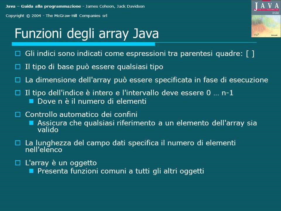 Java – Guida alla programmazione - James Cohoon, Jack Davidson Copyright © 2004 - The McGraw-Hill Companies srl Funzioni degli array Java Gli indici sono indicati come espressioni tra parentesi quadre: [ ] Il tipo di base può essere qualsiasi tipo La dimensione dell array può essere specificata in fase di esecuzione Il tipo dell indice è intero e l intervallo deve essere 0 … n-1 Dove n è il numero di elementi Controllo automatico dei confini Assicura che qualsiasi riferimento a un elemento dell array sia valido La lunghezza del campo dati specifica il numero di elementi nell elenco L array è un oggetto Presenta funzioni comuni a tutti gli altri oggetti