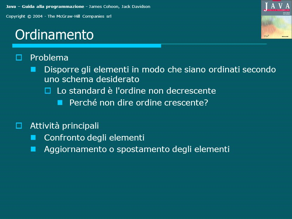 Java – Guida alla programmazione - James Cohoon, Jack Davidson Copyright © 2004 - The McGraw-Hill Companies srl Ordinamento Problema Disporre gli elem