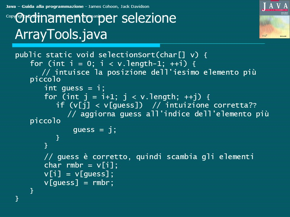Java – Guida alla programmazione - James Cohoon, Jack Davidson Copyright © 2004 - The McGraw-Hill Companies srl Ordinamento per selezione ArrayTools.java public static void selectionSort(char[] v) { for (int i = 0; i < v.length-1; ++i) { // intuisce la posizione dell iesimo elemento più piccolo int guess = i; for (int j = i+1; j < v.length; ++j) { if (v[j] < v[guess]) // intuizione corretta.