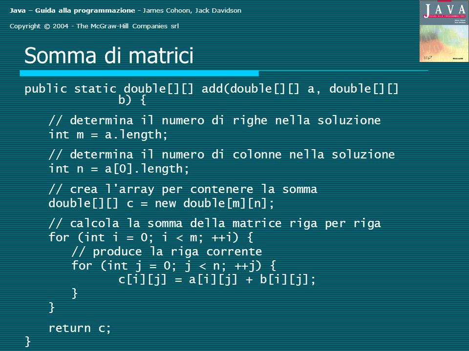 Java – Guida alla programmazione - James Cohoon, Jack Davidson Copyright © 2004 - The McGraw-Hill Companies srl Somma di matrici public static double[][] add(double[][] a, double[][] b) { // determina il numero di righe nella soluzione int m = a.length; // determina il numero di colonne nella soluzione int n = a[0].length; // crea l array per contenere la somma double[][] c = new double[m][n]; // calcola la somma della matrice riga per riga for (int i = 0; i < m; ++i) { // produce la riga corrente for (int j = 0; j < n; ++j) { c[i][j] = a[i][j] + b[i][j]; } return c; }