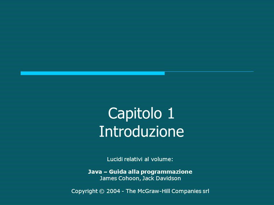 Capitolo 1 Introduzione Lucidi relativi al volume: Java – Guida alla programmazione James Cohoon, Jack Davidson Copyright © 2004 - The McGraw-Hill Companies srl