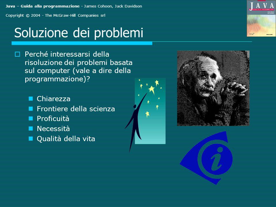 Java – Guida alla programmazione - James Cohoon, Jack Davidson Copyright © 2004 - The McGraw-Hill Companies srl Soluzione dei problemi Perché interessarsi della risoluzione dei problemi basata sul computer (vale a dire della programmazione).