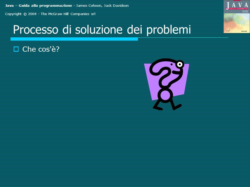 Java – Guida alla programmazione - James Cohoon, Jack Davidson Copyright © 2004 - The McGraw-Hill Companies srl Processo di soluzione dei problemi Che cos è