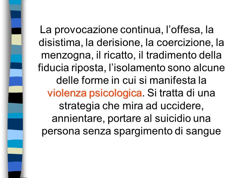violenza psicologica La provocazione continua, loffesa, la disistima, la derisione, la coercizione, la menzogna, il ricatto, il tradimento della fiduc