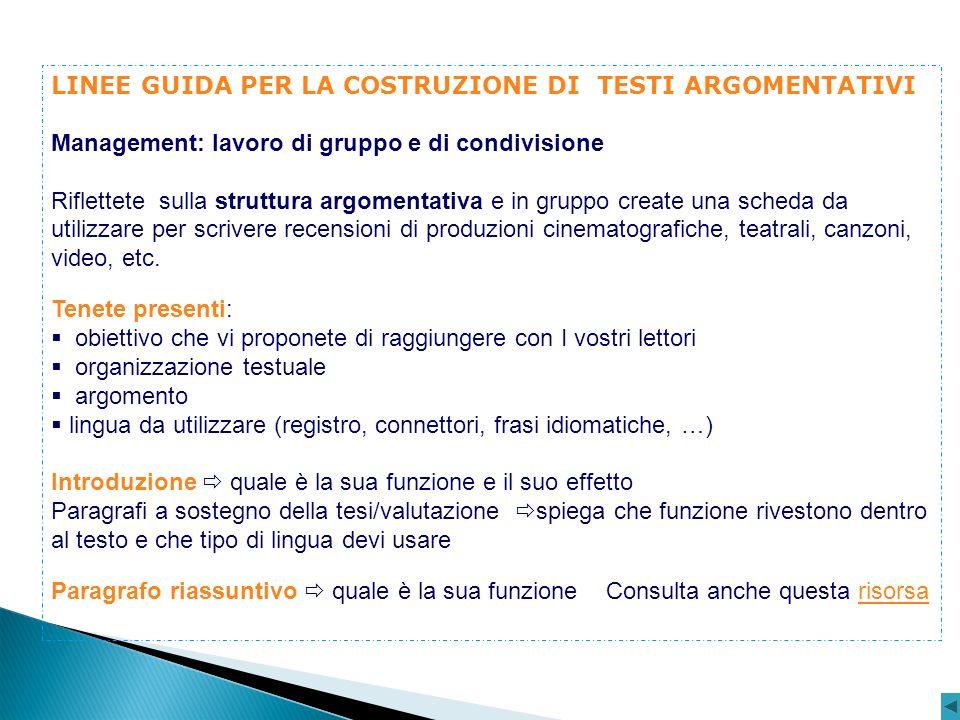 LINEE GUIDA PER LA COSTRUZIONE DI TESTI ARGOMENTATIVI Management: lavoro di gruppo e di condivisione Riflettete sulla struttura argomentativa e in gru