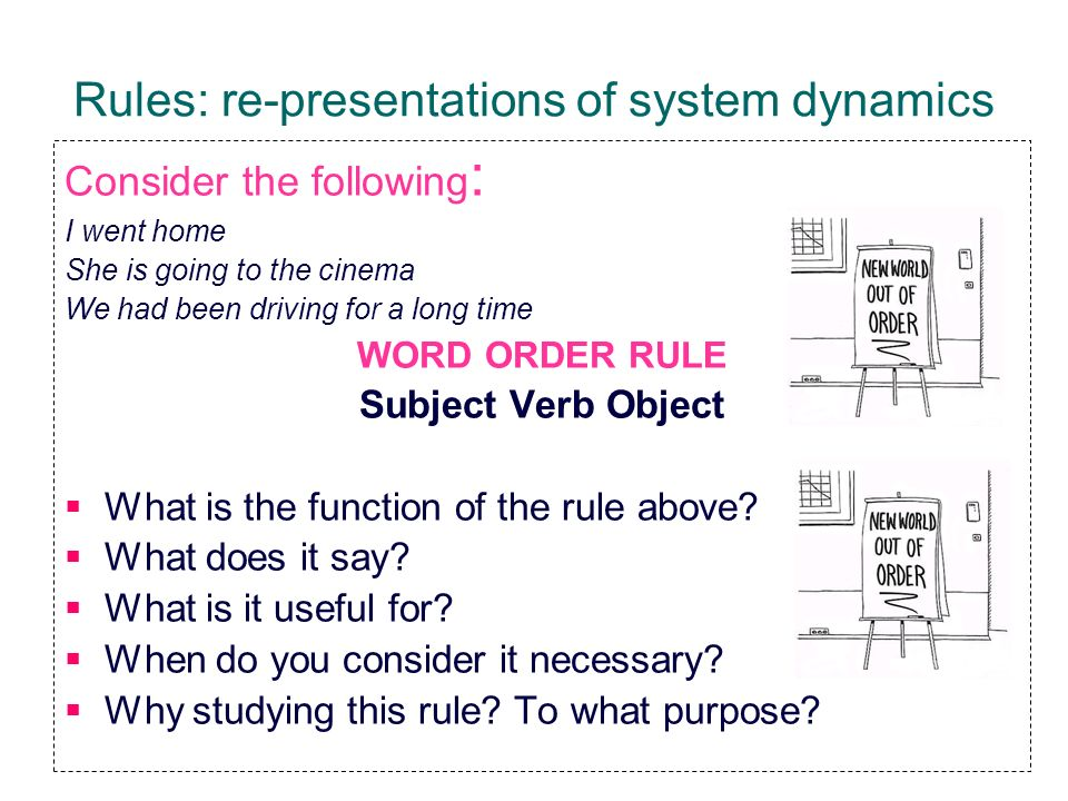 Rules: re-presentations of system dynamics Consider the following : I went home She is going to the cinema We had been driving for a long time WORD OR